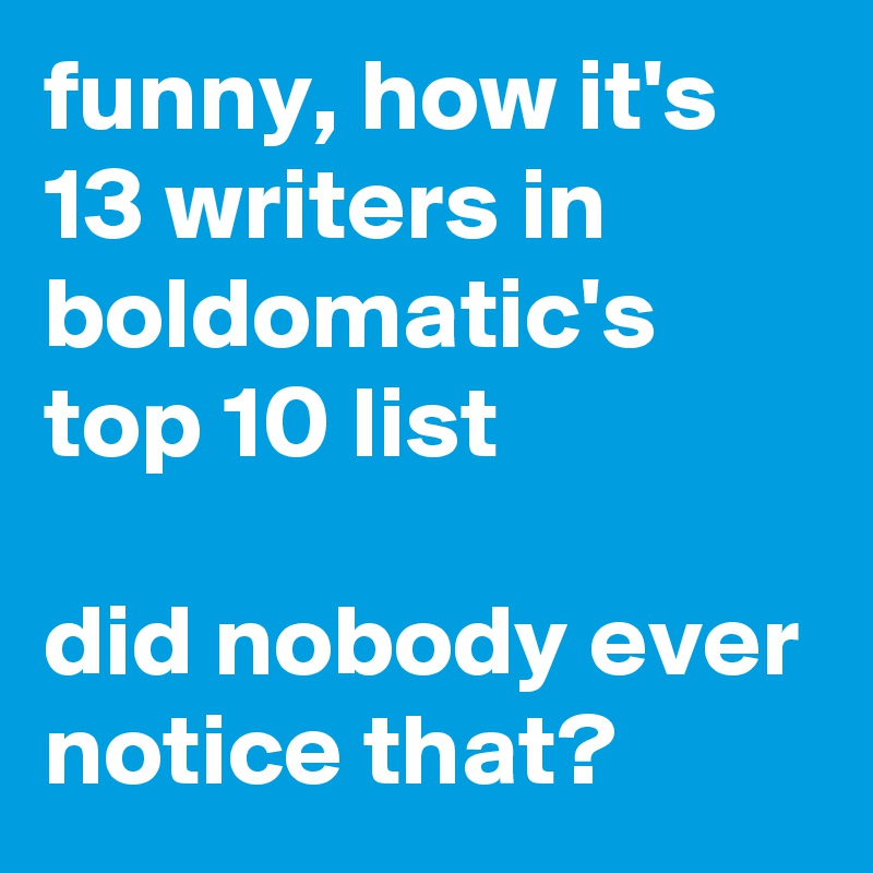funny, how it's 13 writers in boldomatic's top 10 list  did nobody ever notice that?