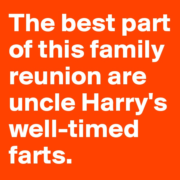 The best part of this family reunion are uncle Harry's well-timed farts.