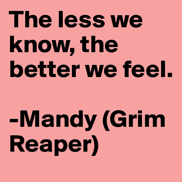 The less we know, the better we feel.  -Mandy (Grim Reaper)