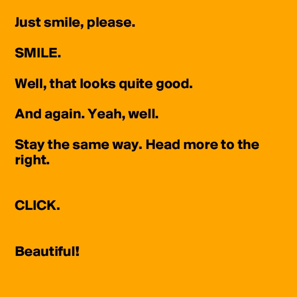 Just smile, please.  SMILE.  Well, that looks quite good.  And again. Yeah, well.  Stay the same way. Head more to the right.   CLICK.   Beautiful!
