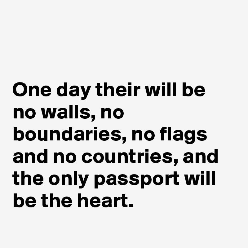One day their will be no walls, no boundaries, no flags and no countries, and the only passport will be the heart.