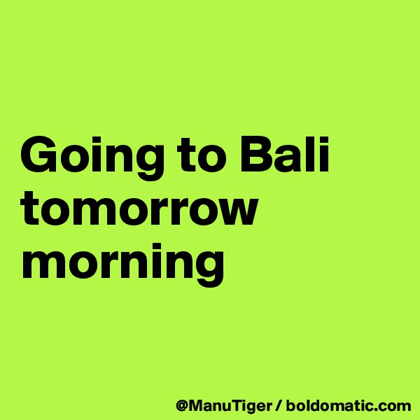 Going to Bali tomorrow morning