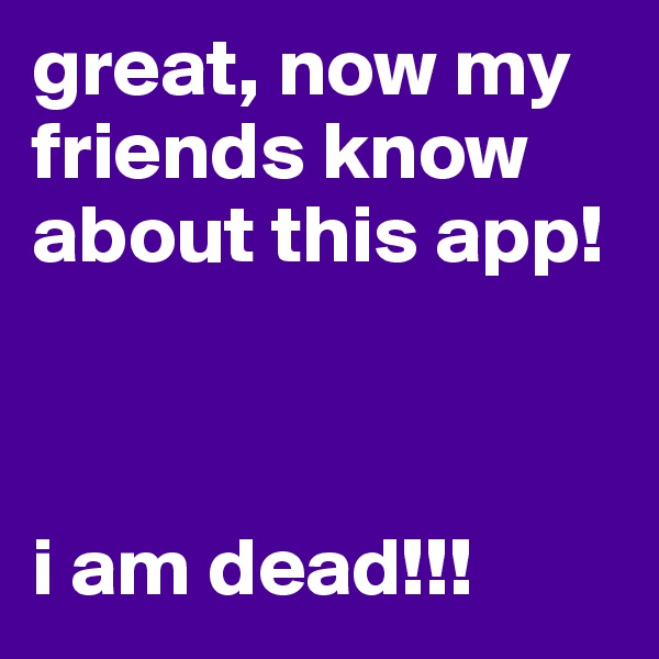 great, now my friends know about this app!     i am dead!!!