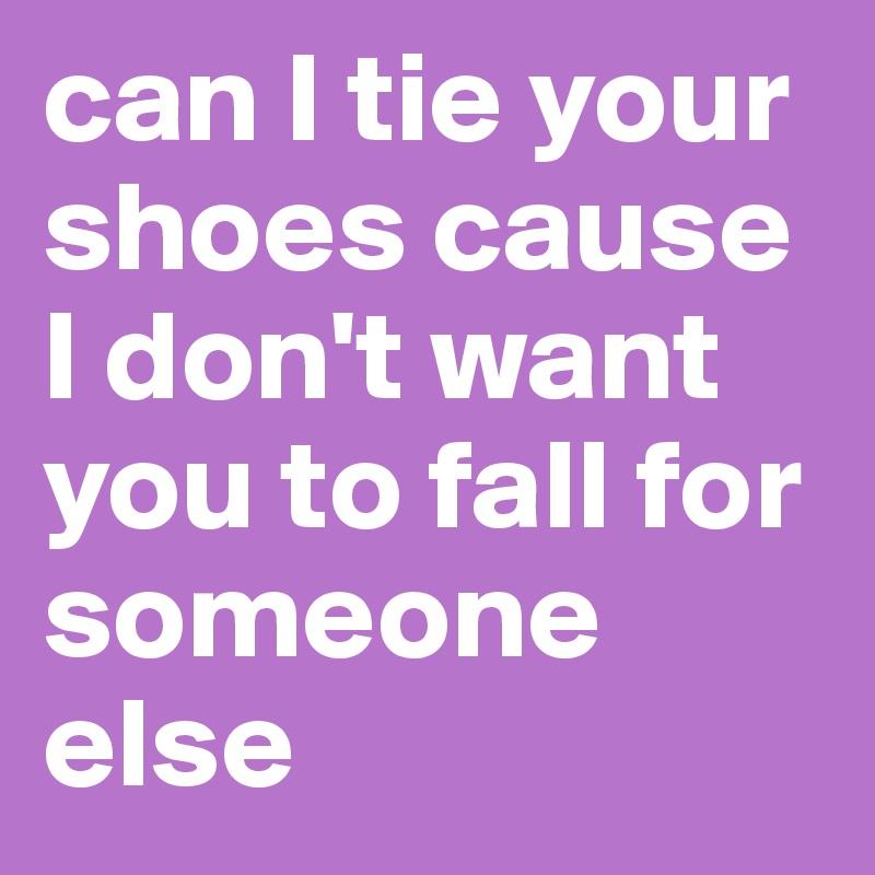 Can i tie your shoes cause i dont want you to fall for someone can i tie your shoes cause i dont want you to fall for someone ccuart Gallery