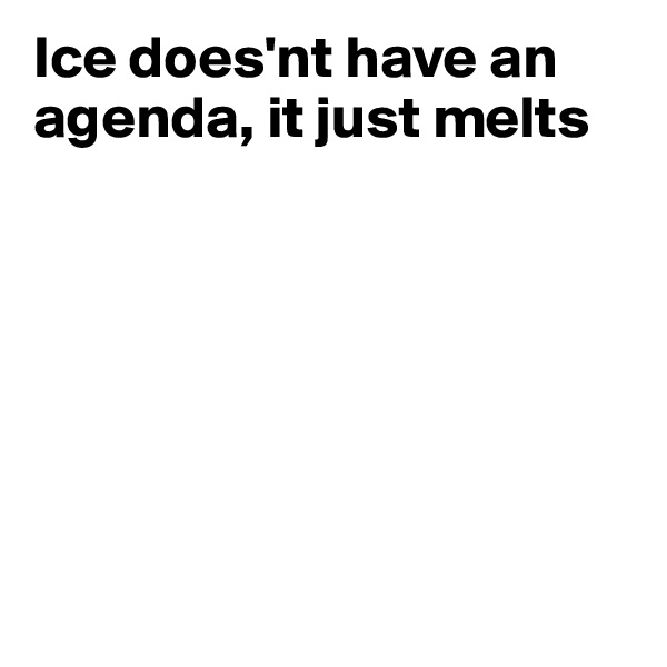 Ice does'nt have an agenda, it just melts