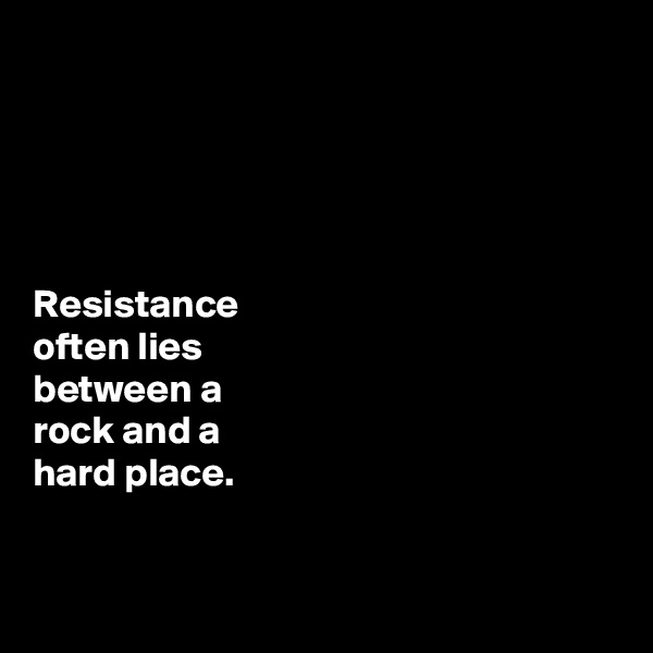 Resistance  often lies  between a  rock and a  hard place.
