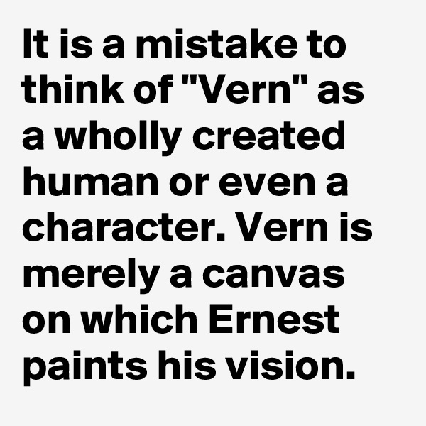 "It is a mistake to think of ""Vern"" as a wholly created human or even a character. Vern is merely a canvas on which Ernest paints his vision."