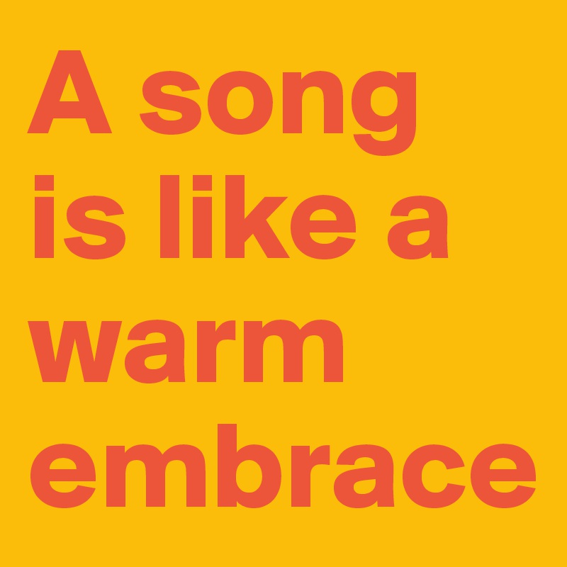 A song is like a warm embrace