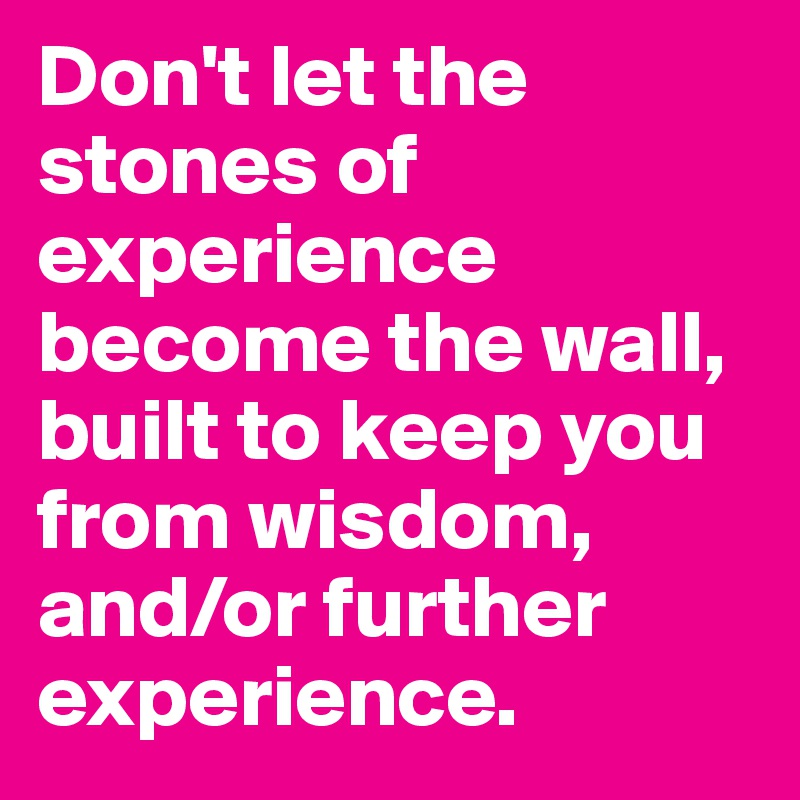 Don't let the stones of experience become the wall, built to keep you from wisdom, and/or further experience.