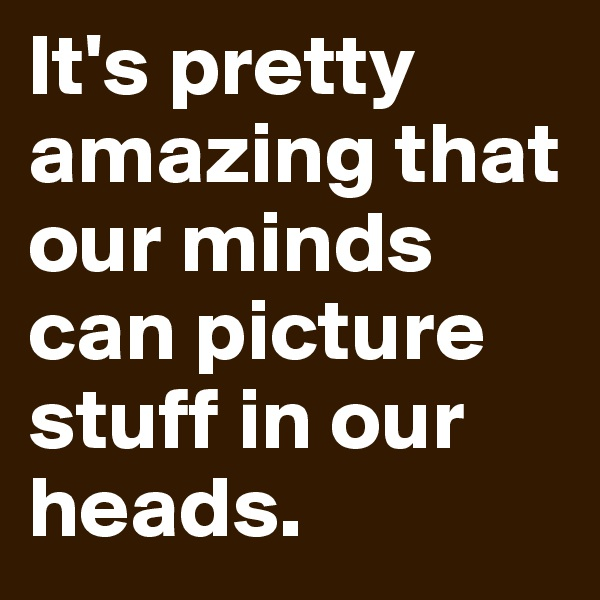 It's pretty amazing that our minds can picture stuff in our heads.