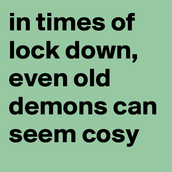 in times of lock down, even old demons can seem cosy
