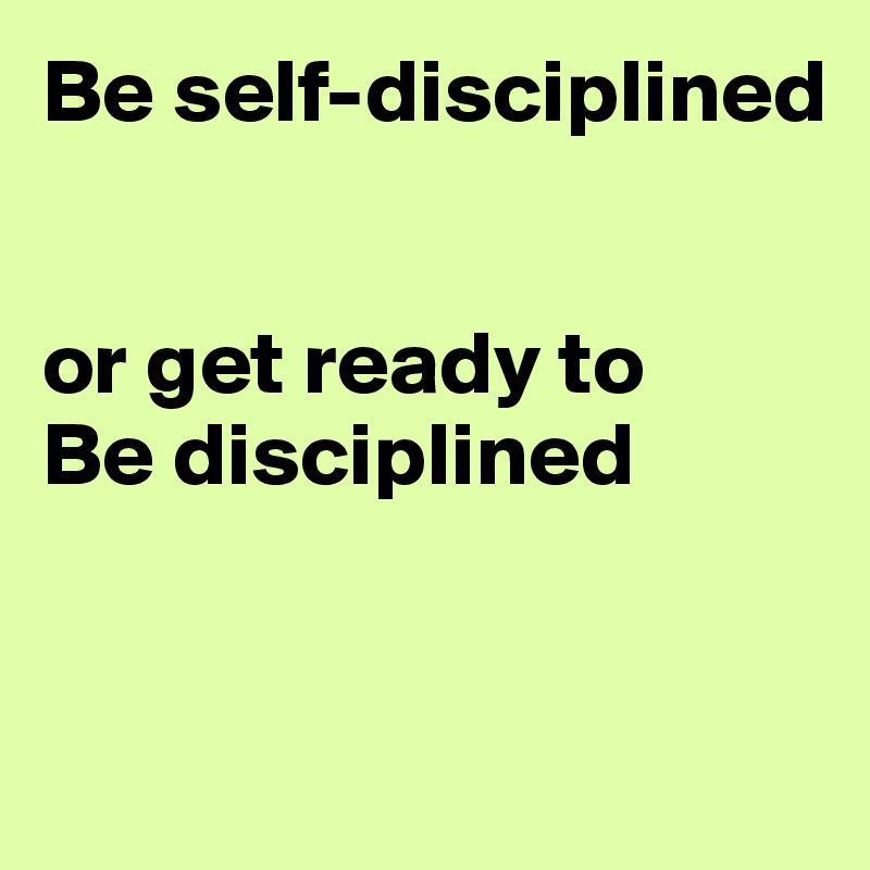 Be self-disciplined    or get ready to  Be disciplined