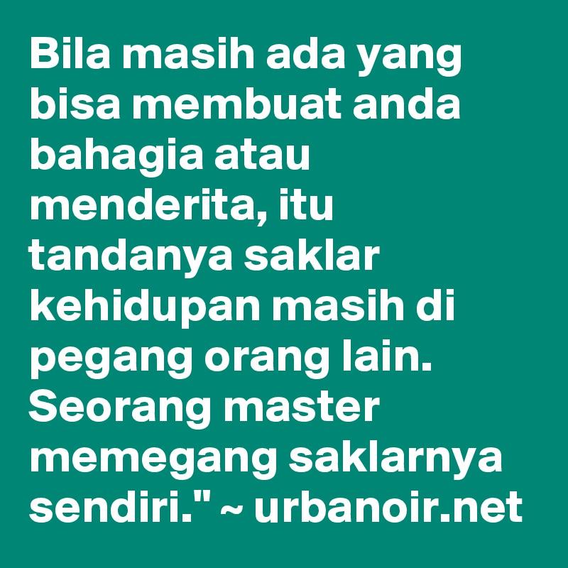 """Bila masih ada yang bisa membuat anda bahagia atau menderita, itu tandanya saklar kehidupan masih di pegang orang lain. Seorang master memegang saklarnya sendiri."""" ~ urbanoir.net"""