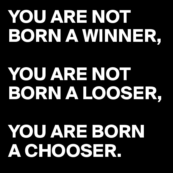 YOU ARE NOT BORN A WINNER,  YOU ARE NOT BORN A LOOSER,  YOU ARE BORN A CHOOSER.