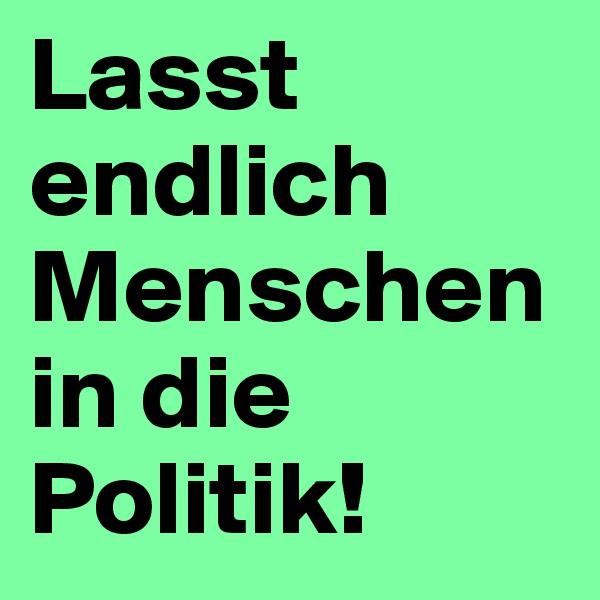 Lasst endlich Menschen in die Politik!
