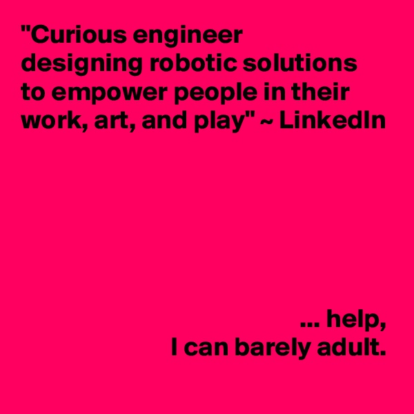 """""""Curious engineer designing robotic solutions to empower people in their work, art, and play"""" ~ LinkedIn                                                           ... help,                             I can barely adult."""