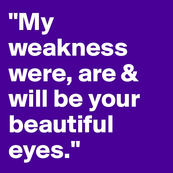 """""""My weakness were, are & will be your beautiful eyes."""""""