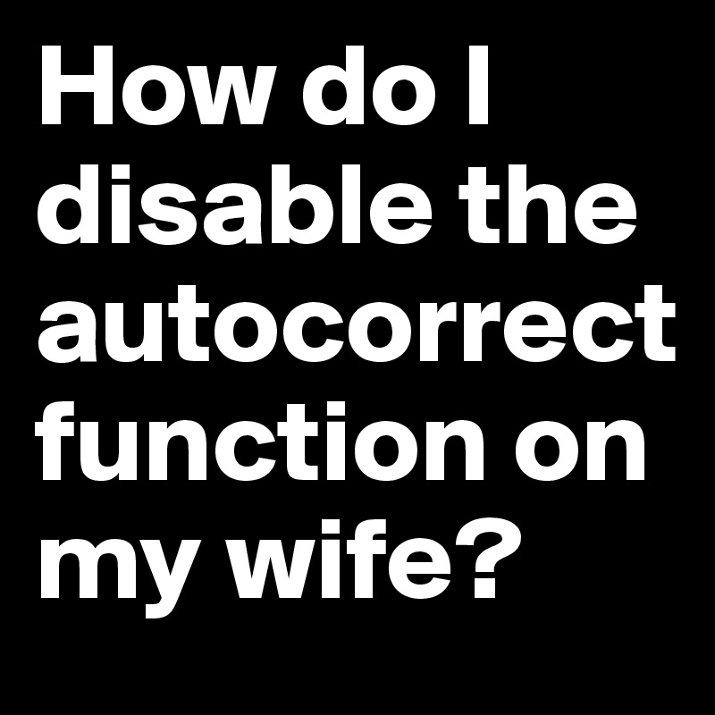 How do I disable the autocorrect function on my wife?