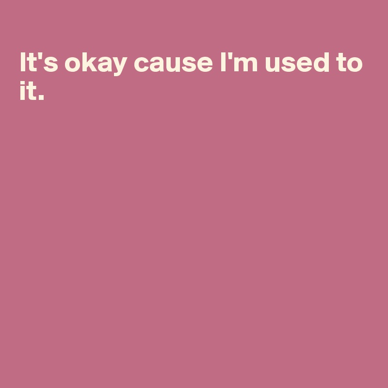 It's okay cause I'm used to it.