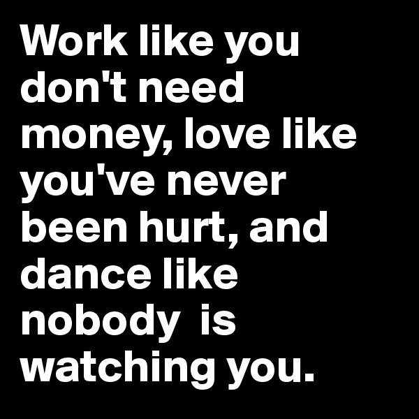 Work like you don't need money, love like you've never been hurt, and dance like nobody  is watching you.