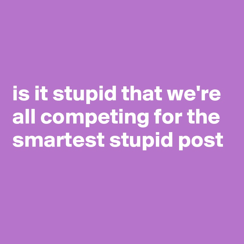 is it stupid that we're all competing for the smartest stupid post