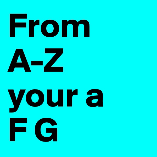From A-Z your a F G