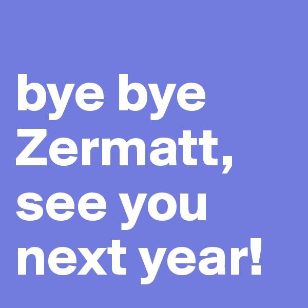 bye bye Zermatt, see you next year!