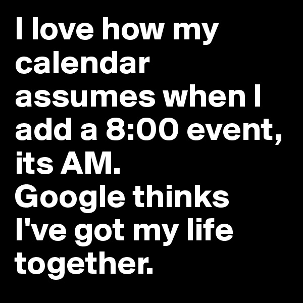 I love how my calendar assumes when I add a 8:00 event, its AM.  Google thinks I've got my life together.