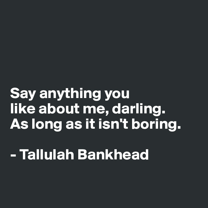 Say anything you  like about me, darling.  As long as it isn't boring.   - Tallulah Bankhead