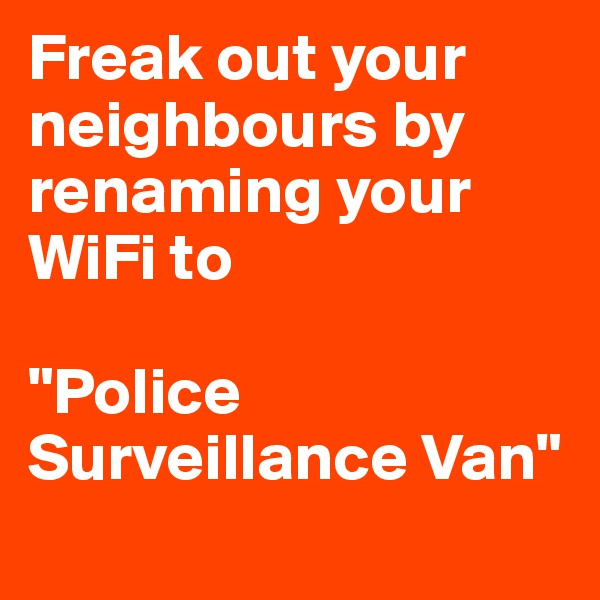 "Freak out your neighbours by renaming your WiFi to   ""Police Surveillance Van"""