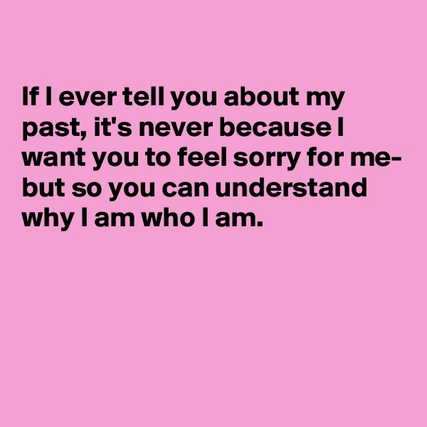 If I ever tell you about my past, it's never because I want you to feel sorry for me- but so you can understand why I am who I am.