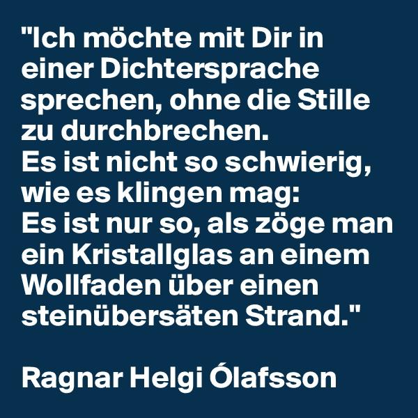 """""""Ich möchte mit Dir in einer Dichtersprache sprechen, ohne die Stille zu durchbrechen.  Es ist nicht so schwierig, wie es klingen mag:  Es ist nur so, als zöge man ein Kristallglas an einem Wollfaden über einen steinübersäten Strand.""""  Ragnar Helgi Ólafsson"""