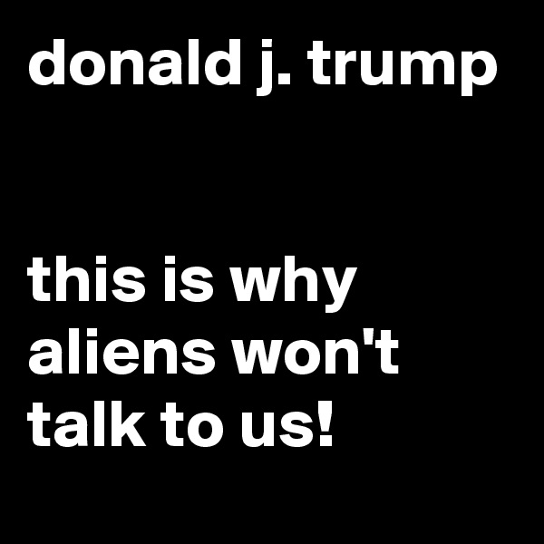 donald j. trump   this is why aliens won't talk to us!