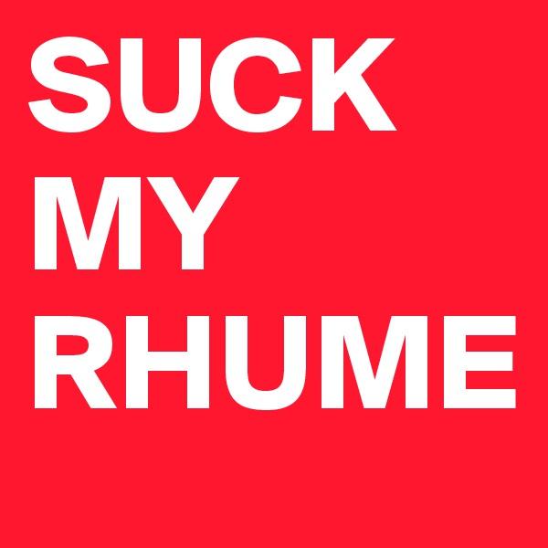 SUCK MY RHUME