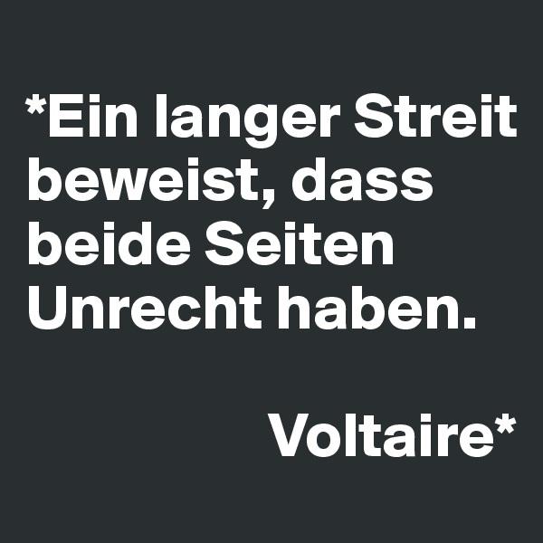*Ein langer Streit beweist, dass beide Seiten Unrecht haben.                     Voltaire*