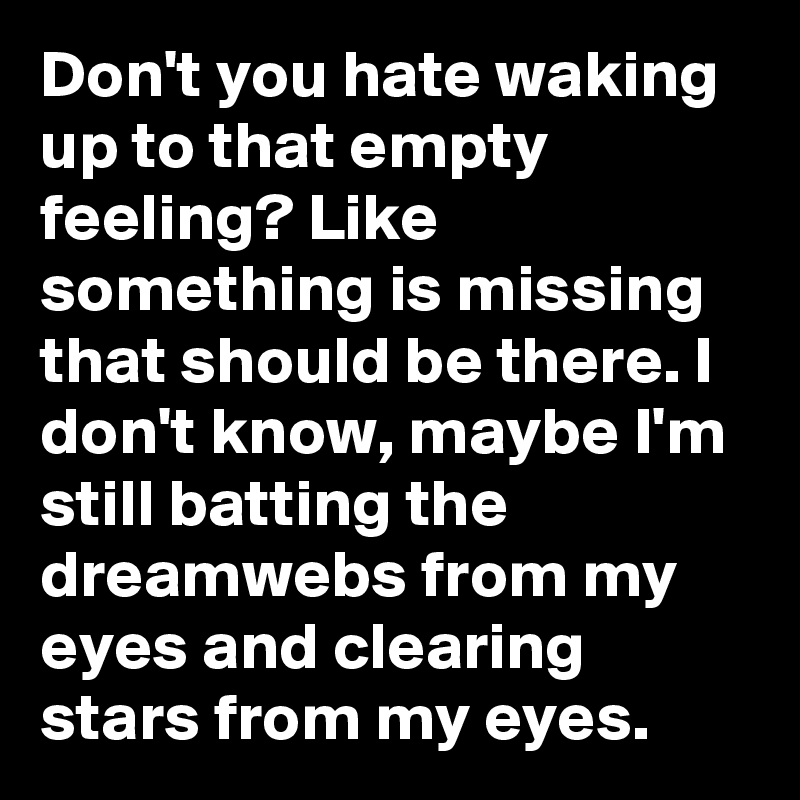 Don't you hate waking up to that empty feeling? Like something is missing that should be there. I don't know, maybe I'm still batting the dreamwebs from my eyes and clearing stars from my eyes.