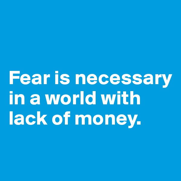 Fear is necessary in a world with lack of money.