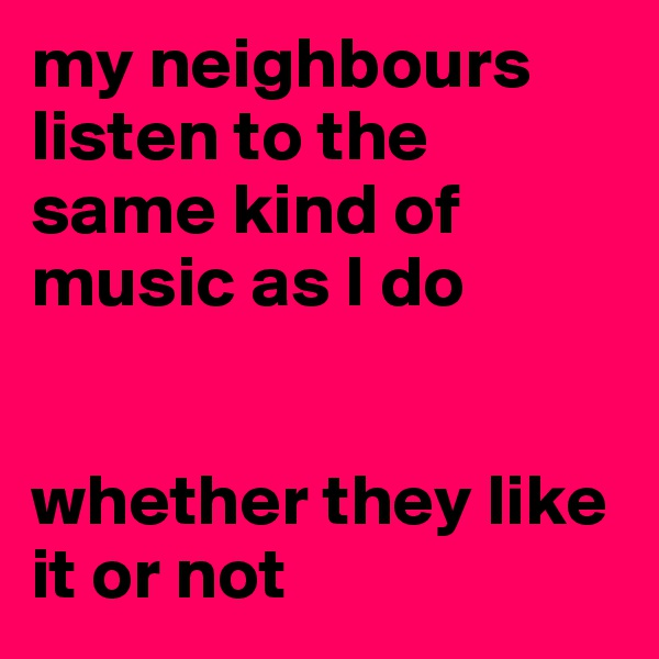 my neighbours listen to the same kind of music as I do   whether they like it or not