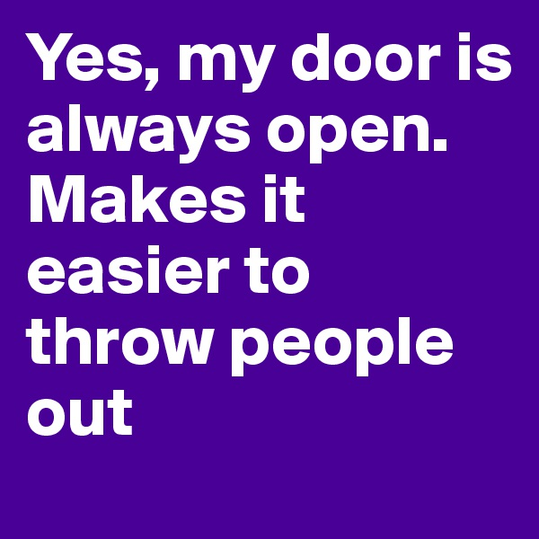Yes, my door is always open. Makes it easier to throw people out