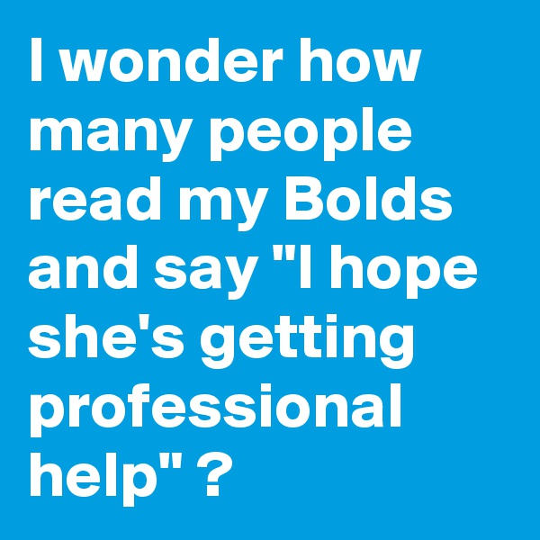 """I wonder how many people read my Bolds and say """"I hope she's getting professional help"""" ?"""