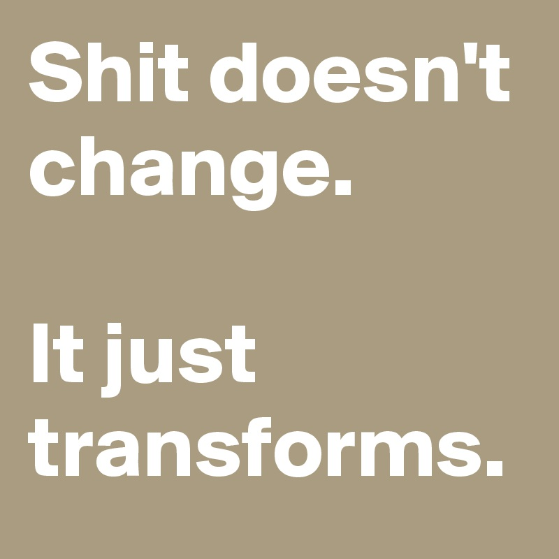 Shit doesn't change.  It just transforms.