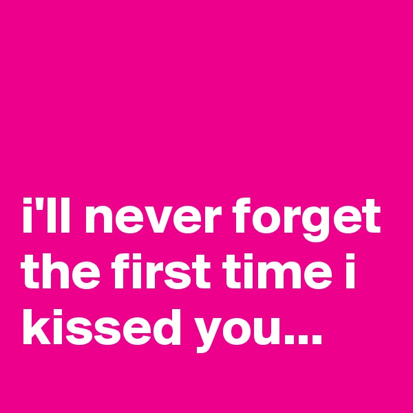 i'll never forget the first time i kissed you...