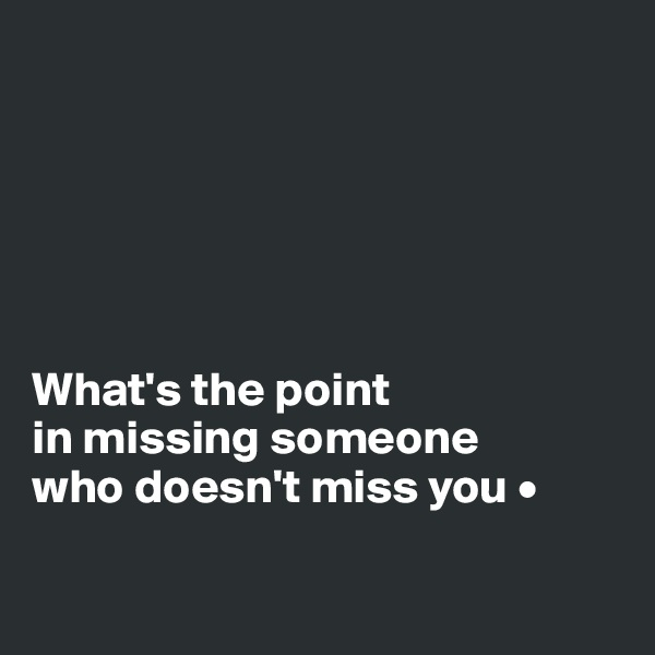 What's the point in missing someone who doesn't miss you •