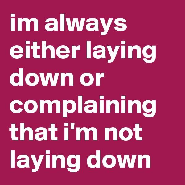 im always either laying down or complaining that i'm not laying down