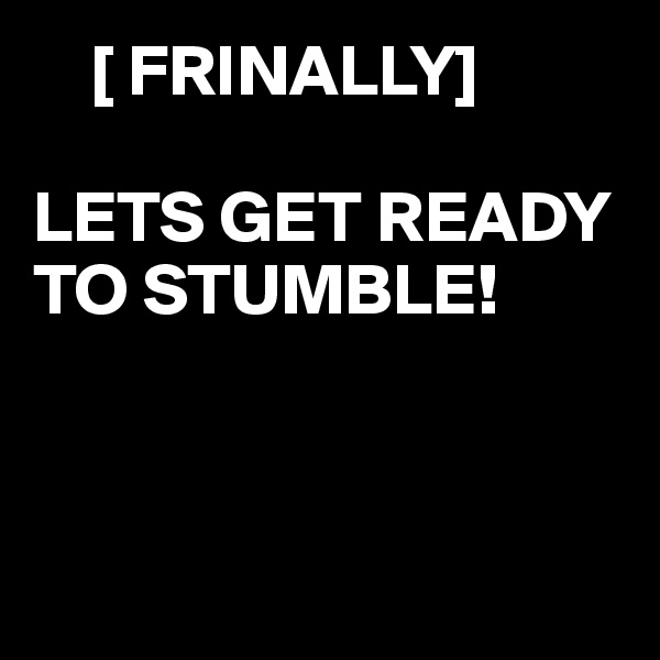 [ FRINALLY]  LETS GET READY TO STUMBLE!