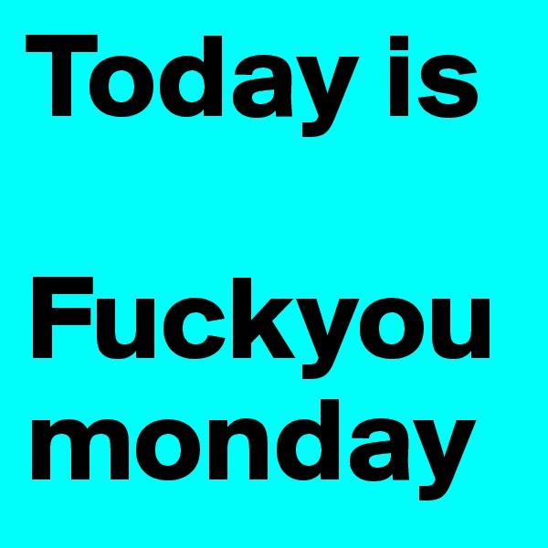 Today is  Fuckyoumonday