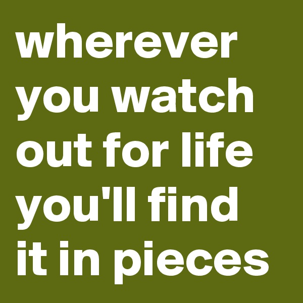 wherever you watch out for life you'll find it in pieces