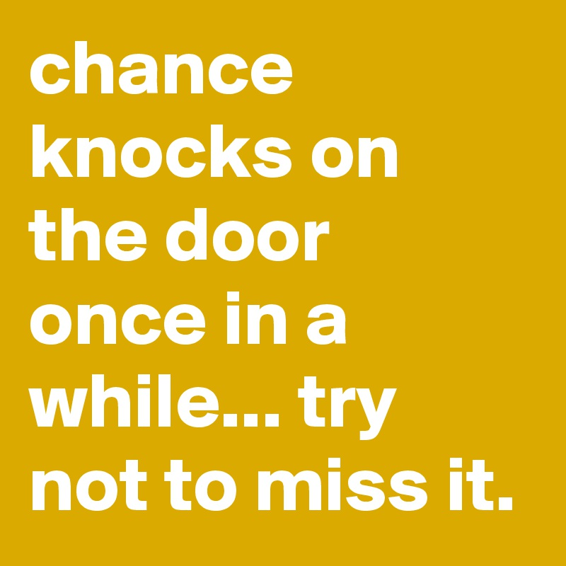 chance knocks on the door once in a while... try not to miss it.