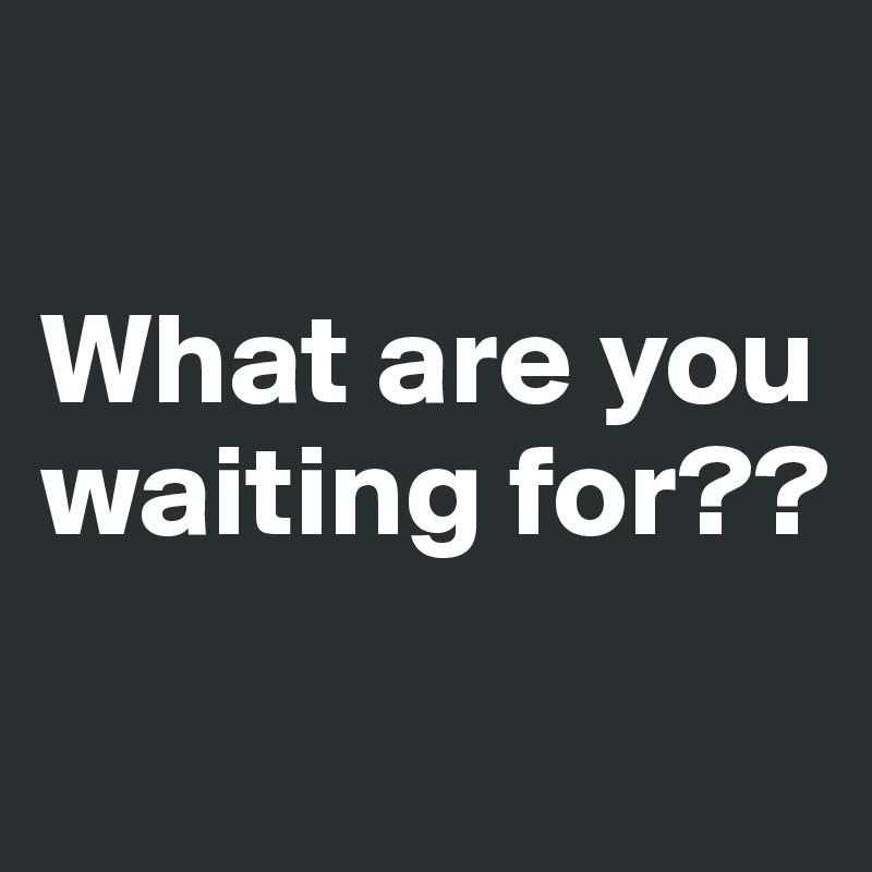 What are you waiting for??