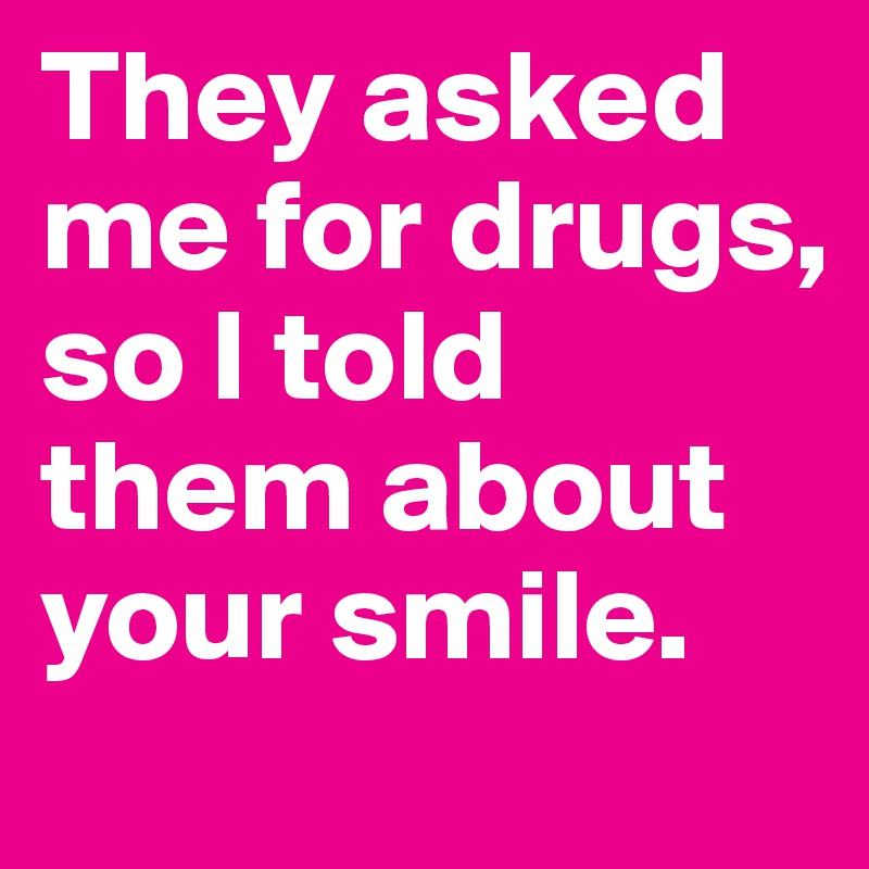 They asked me for drugs, so I told them about your smile.